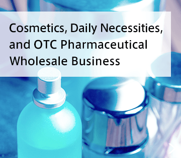Cosmetics, daily necessities, and OTC phamaceutcal wholesale business